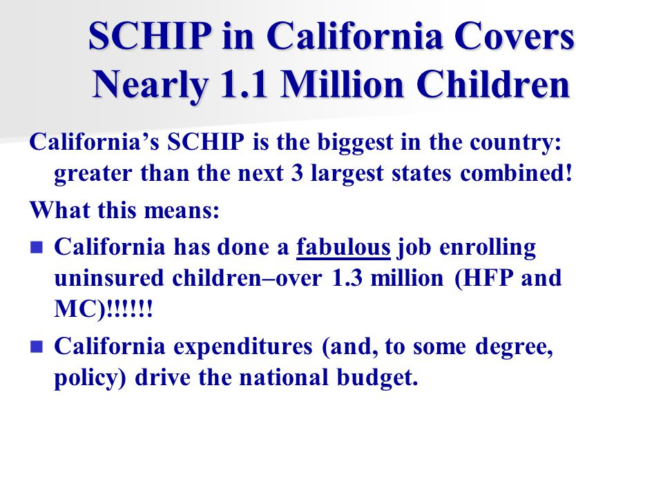 SCHIP in California Covers Nearly 1.1 Million Children California's SCHIP is the biggest in the country: greater than the next 3 largest states combined.