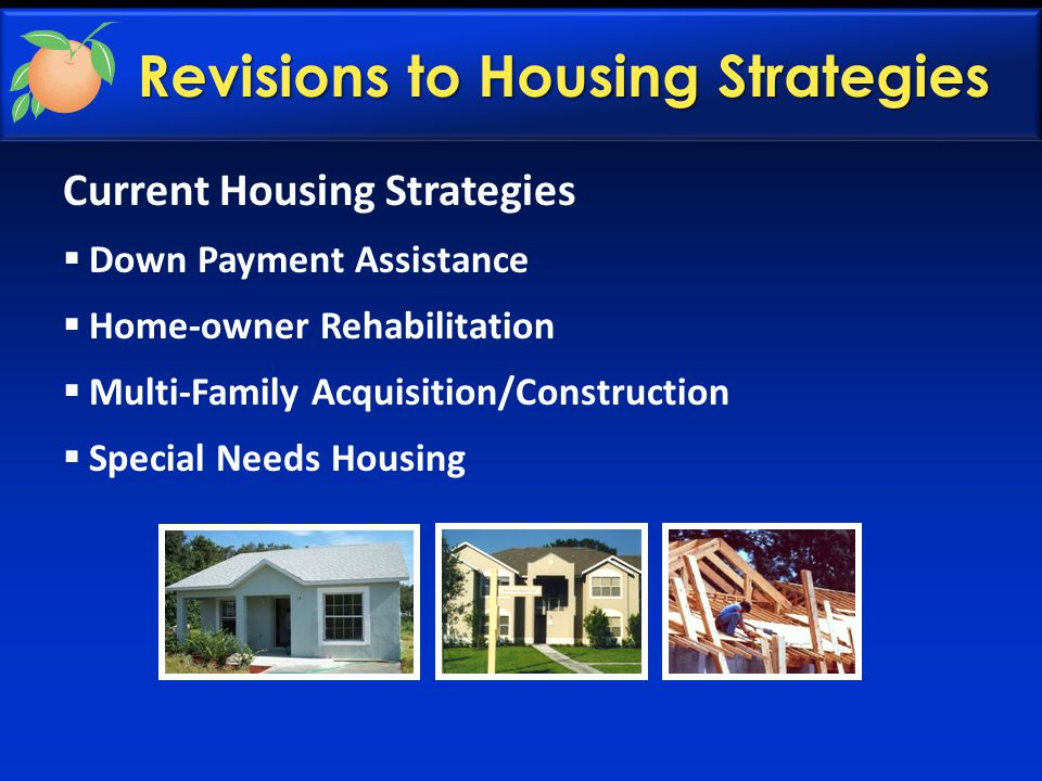 Current Housing Strategies  Down Payment Assistance  Home-owner Rehabilitation  Multi-Family Acquisition/Construction  Special Needs Housing Revisions to Housing Strategies