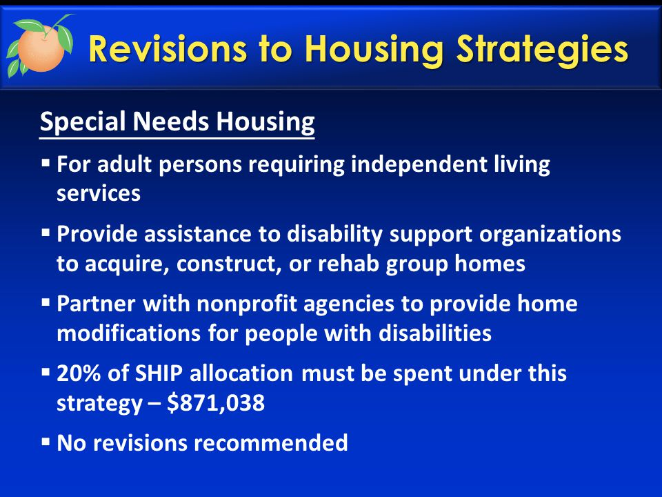 Revisions to Housing Strategies Special Needs Housing  For adult persons requiring independent living services  Provide assistance to disability support organizations to acquire, construct, or rehab group homes  Partner with nonprofit agencies to provide home modifications for people with disabilities  20% of SHIP allocation must be spent under this strategy – $871,038  No revisions recommended