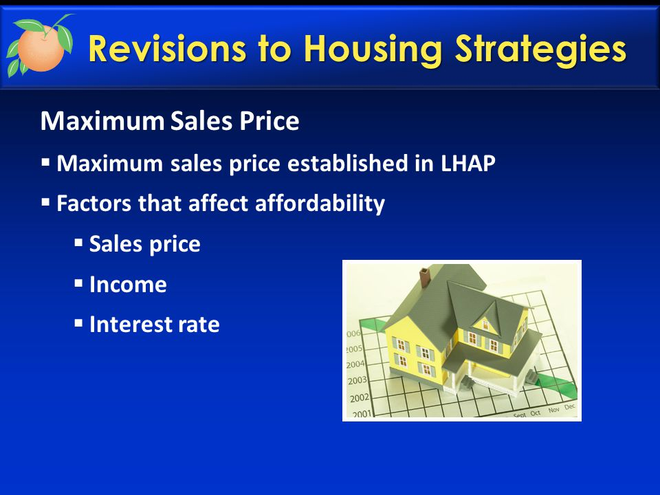 Revisions to Housing Strategies Maximum Sales Price  Maximum sales price established in LHAP  Factors that affect affordability  Sales price  Income  Interest rate