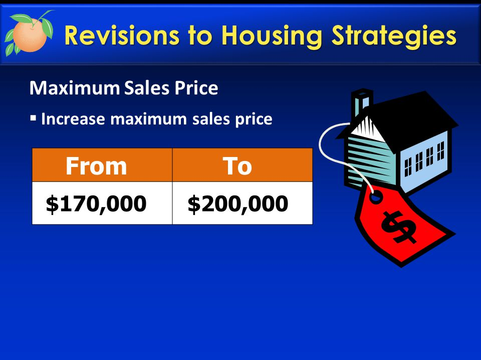 Revisions to Housing Strategies Maximum Sales Price  Increase maximum sales price FromTo $170,000$200,000