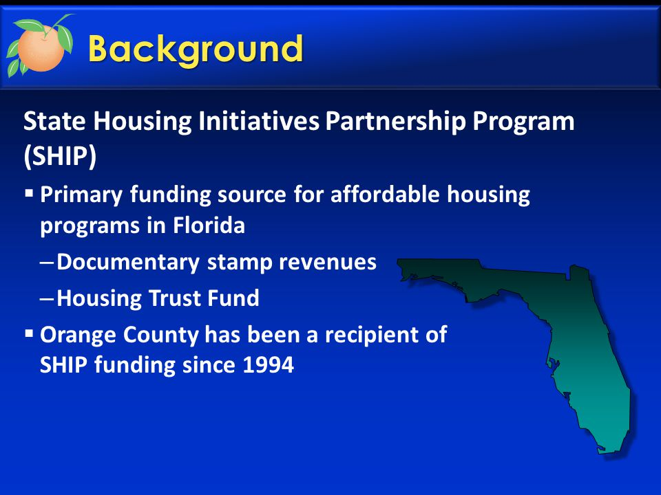 State Housing Initiatives Partnership Program (SHIP)  Primary funding source for affordable housing programs in Florida – Documentary stamp revenues – Housing Trust Fund  Orange County has been a recipient of SHIP funding since 1994 Background