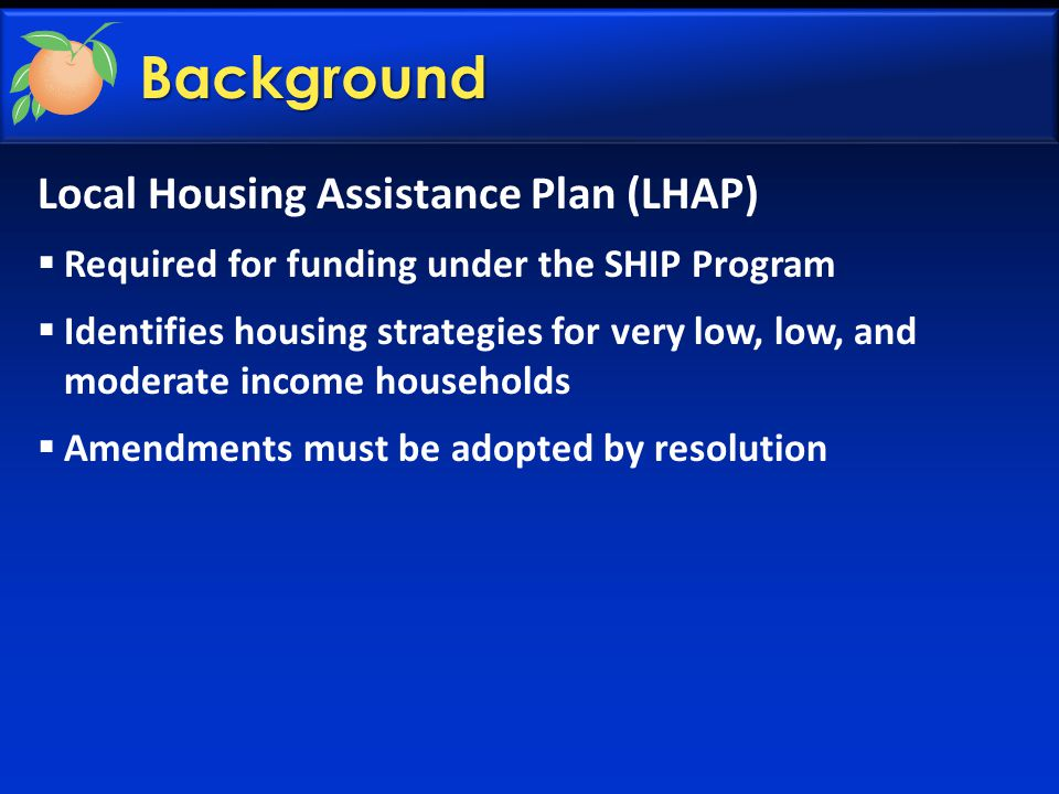 Local Housing Assistance Plan (LHAP)  Required for funding under the SHIP Program  Identifies housing strategies for very low, low, and moderate income households  Amendments must be adopted by resolution Background