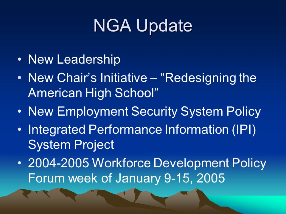 NGA Update New Leadership New Chair's Initiative – Redesigning the American High School New Employment Security System Policy Integrated Performance Information (IPI) System Project 2004-2005 Workforce Development Policy Forum week of January 9-15, 2005
