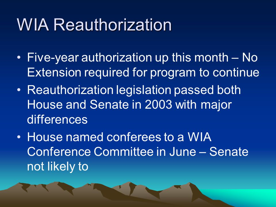 WIA Reauthorization Five-year authorization up this month – No Extension required for program to continue Reauthorization legislation passed both House and Senate in 2003 with major differences House named conferees to a WIA Conference Committee in June – Senate not likely to