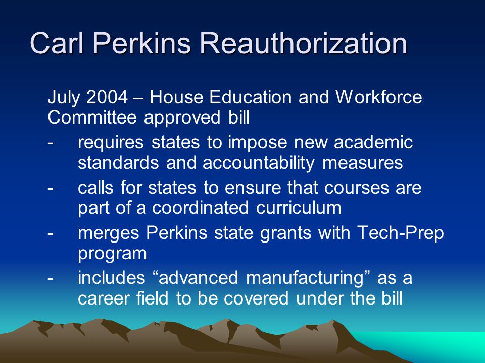Carl Perkins Reauthorization July 2004 – House Education and Workforce Committee approved bill - requires states to impose new academic standards and accountability measures - calls for states to ensure that courses are part of a coordinated curriculum - merges Perkins state grants with Tech-Prep program -includes advanced manufacturing as a career field to be covered under the bill