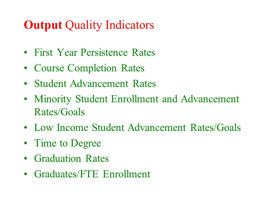 Output Quality Indicators First Year Persistence Rates Course Completion Rates Student Advancement Rates Minority Student Enrollment and Advancement Rates/Goals Low Income Student Advancement Rates/Goals Time to Degree Graduation Rates Graduates/FTE Enrollment