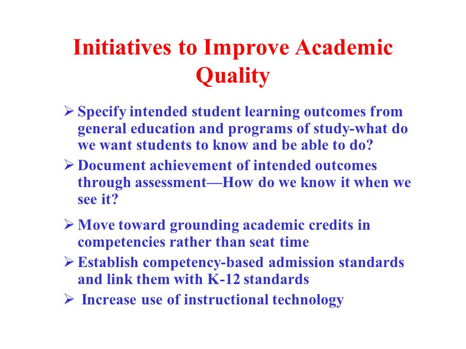 Initiatives to Improve Academic Quality  Specify intended student learning outcomes from general education and programs of study-what do we want students to know and be able to do.