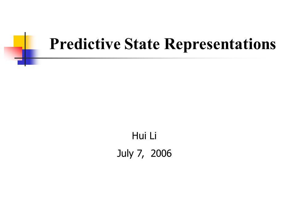 Predictive State Representations Hui Li July 7, 2006