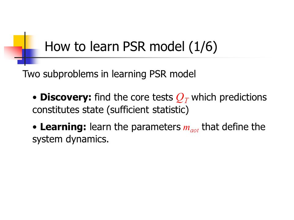 How to learn PSR model (1/6) Two subproblems in learning PSR model Discovery: find the core tests Q T which predictions constitutes state (sufficient statistic) Learning: learn the parameters m aot that define the system dynamics.