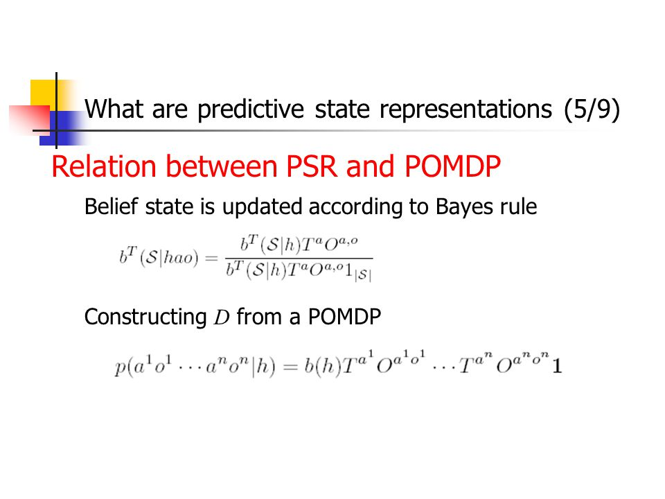 Relation between PSR and POMDP Belief state is updated according to Bayes rule Constructing D from a POMDP What are predictive state representations (5/9)