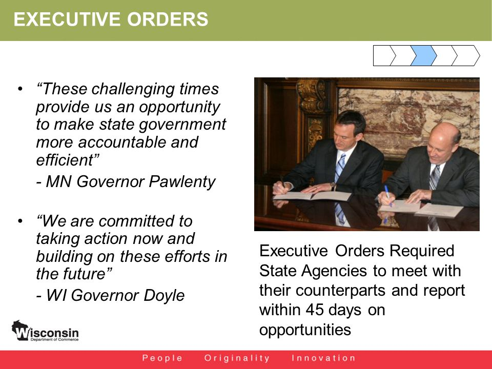 EXECUTIVE ORDERS These challenging times provide us an opportunity to make state government more accountable and efficient - MN Governor Pawlenty We are committed to taking action now and building on these efforts in the future - WI Governor Doyle Executive Orders Required State Agencies to meet with their counterparts and report within 45 days on opportunities