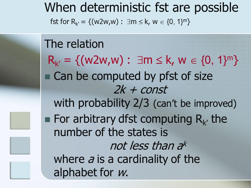 When deterministic fst are possible fst for R k' = {(w2w,w) :  m  k, w  {0, 1} m } The relation R k' = {(w2w,w) :  m  k, w  {0, 1} m } Can be computed by pfst of size 2k + const with probability 2/3 (can't be improved) For arbitrary dfst computing R k' the number of the states is not less than a k where a is a cardinality of the alphabet for w.