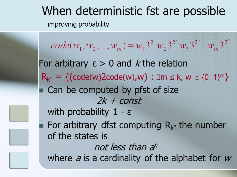 When deterministic fst are possible improving probability For arbitrary ε > 0 and k the relation R k'' = {( code(w) 2 code(w),w) :   m  k, w  {0, 1} m } Can be computed by pfst of size 2k + const with probability 1 - ε For arbitrary dfst computing R k'' the number of the states is not less than a k where a is a cardinality of the alphabet for w