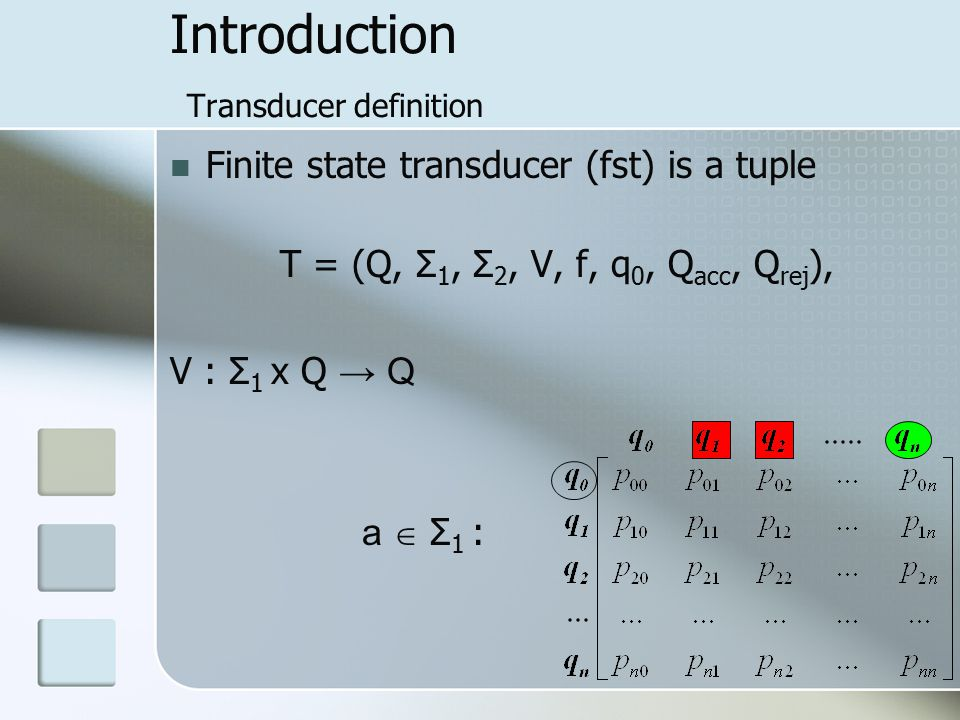 Introduction Transducer definition Finite state transducer (fst) is a tuple T = (Q, Σ 1, Σ 2, V, f, q 0, Q acc, Q rej ), V : Σ 1 x Q → Q a  Σ 1 :