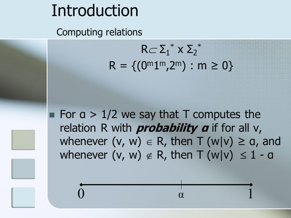 Introduction Computing relations R  Σ 1 * x Σ 2 * R = {(0 m 1 m,2 m ) : m ≥ 0} For α > 1/2 we say that T computes the relation R with probability α if for all v, whenever (v, w)  R, then T (w|v) ≥ α, and whenever (v, w)  R, then T (w|v)  1 - α 01 α
