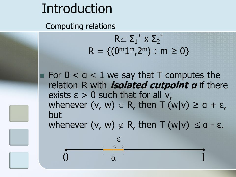 Introduction Computing relations R  Σ 1 * x Σ 2 * R = {(0 m 1 m,2 m ) : m ≥ 0} For 0 0 such that for all v, whenever (v, w)  R, then T (w|v) ≥ α + ε, but whenever (v, w)  R, then T (w|v)  α - ε.