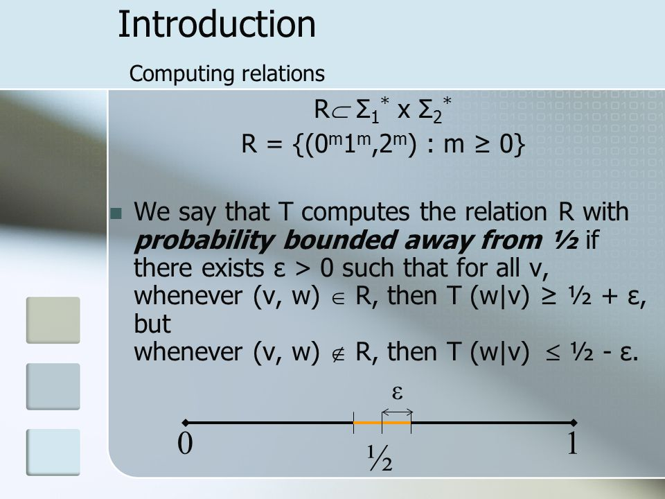 Introduction Computing relations R  Σ 1 * x Σ 2 * R = {(0 m 1 m,2 m ) : m ≥ 0} We say that T computes the relation R with probability bounded away from ½ if there exists ε > 0 such that for all v, whenever (v, w)  R, then T (w|v) ≥ ½ + ε, but whenever (v, w)  R, then T (w|v)  ½ - ε.
