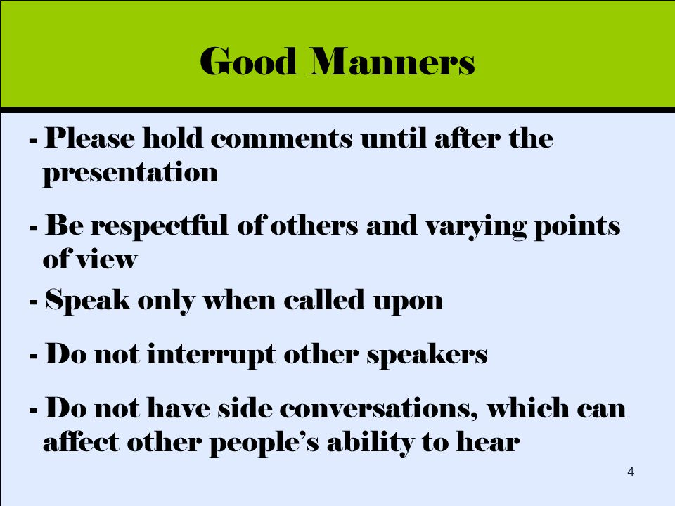 Click to edit Master title style 4 Good Manners - Please hold comments until after the presentation - Be respectful of others and varying points of view - Speak only when called upon - Do not interrupt other speakers - Do not have side conversations, which can affect other people's ability to hear