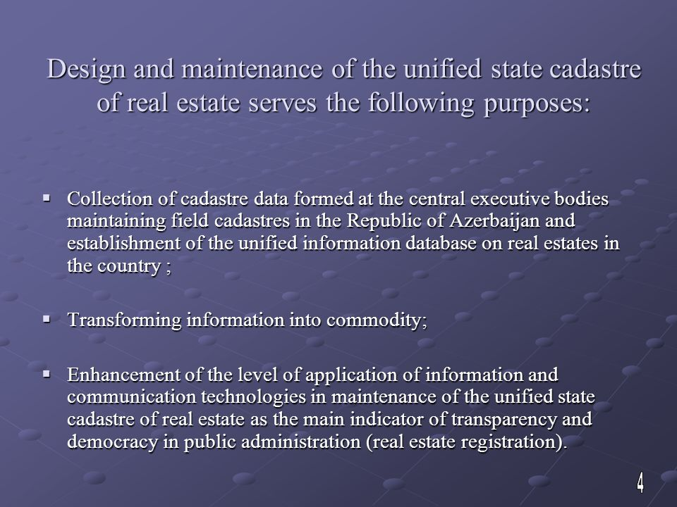 Design and maintenance of the unified state cadastre of real estate serves the following purposes:  Collection of cadastre data formed at the central executive bodies maintaining field cadastres in the Republic of Azerbaijan and establishment of the unified information database on real estates in the country ;  Transforming information into commodity;  Enhancement of the level of application of information and communication technologies in maintenance of the unified state cadastre of real estate as the main indicator of transparency and democracy in public administration (real estate registration).