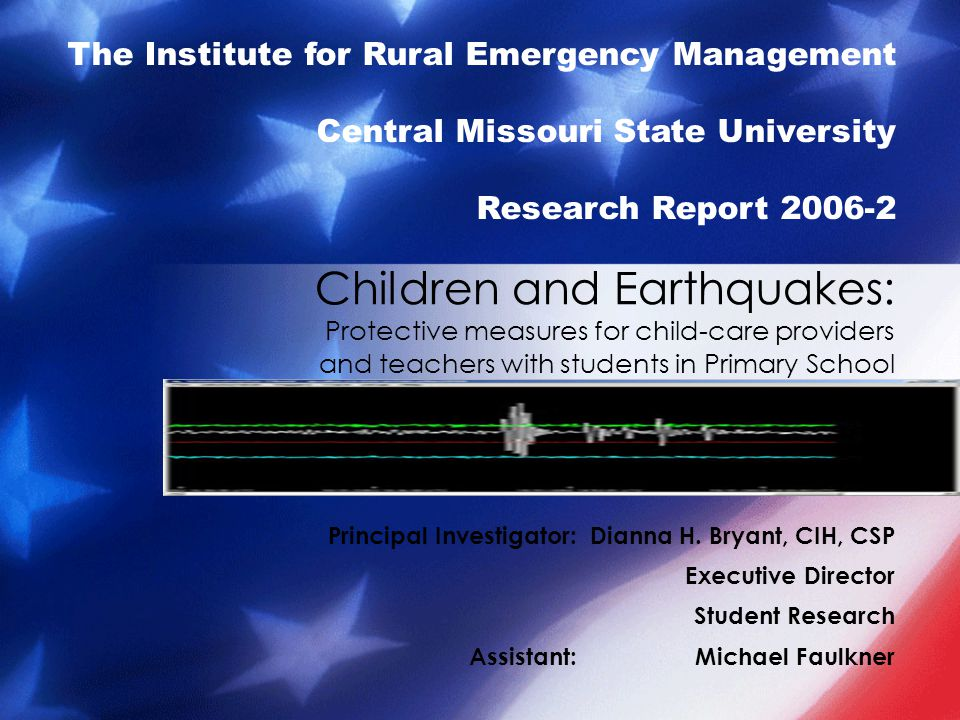 Contents Intent of report IREM Background Earthquake Characteristics New Madrid Seismic Zone How to Prepare for an Earthquake How to Respond to an Earthquake Special concerns for Infants Special concerns for Toddlers Special concerns for Pre-Schoolers Special concerns for Kindergartners Special concerns for School Age Children Special Needs Children Additional concerns for private care providers Additional Earthquake Materials Conclusions Works Cited IREM Credits