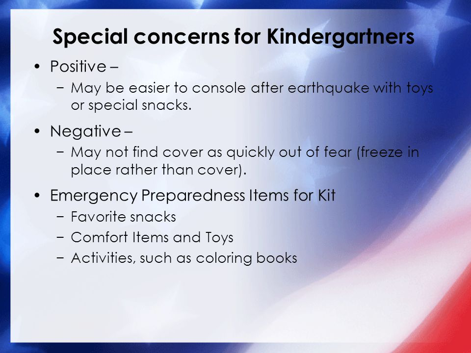 Special concerns for Kindergartners Positive – −May be easier to console after earthquake with toys or special snacks. Negative – −May not find cover