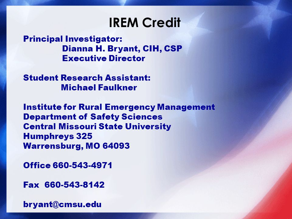 IREM Credit Principal Investigator: Dianna H. Bryant, CIH, CSP Executive Director Student Research Assistant: Michael Faulkner Institute for Rural Eme