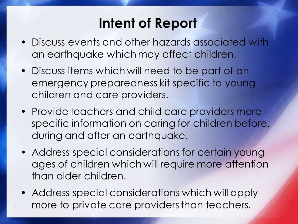 Intent of Report Discuss events and other hazards associated with an earthquake which may affect children. Discuss items which will need to be part of