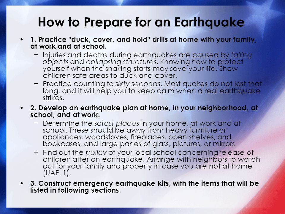 How to Respond to an Earthquake Where to Go −Stand or crouch in a strong supported doorway −Get under a sturdy table / desk with strong supports −Hold on to table legs to maintain your balance −Brace yourself in an inside corner of the house Hold Surprise Drills −At random times yell EARTHQUAKE and have children, teachers, assistants or care providers respond as they would normally.