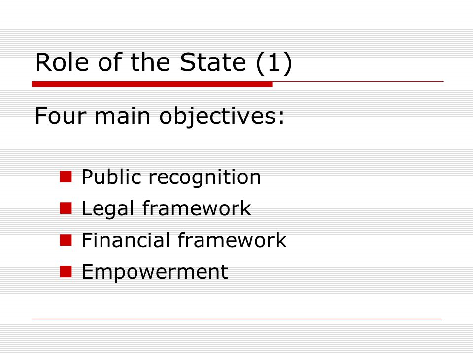 Role of the State (1) Four main objectives: Public recognition Legal framework Financial framework Empowerment