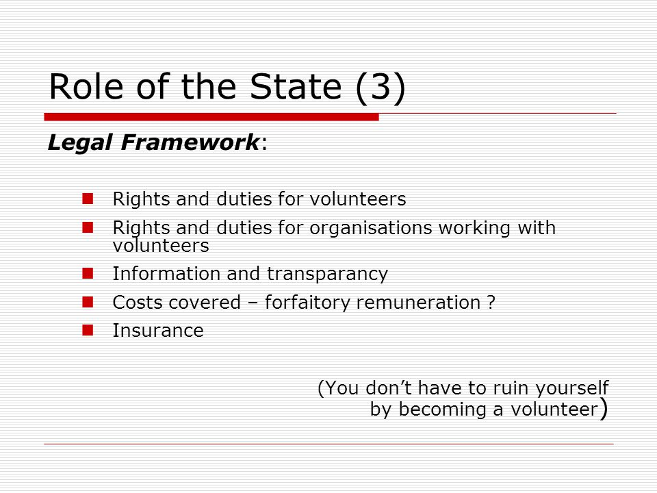Role of the State (3) Legal Framework: Rights and duties for volunteers Rights and duties for organisations working with volunteers Information and transparancy Costs covered – forfaitory remuneration .