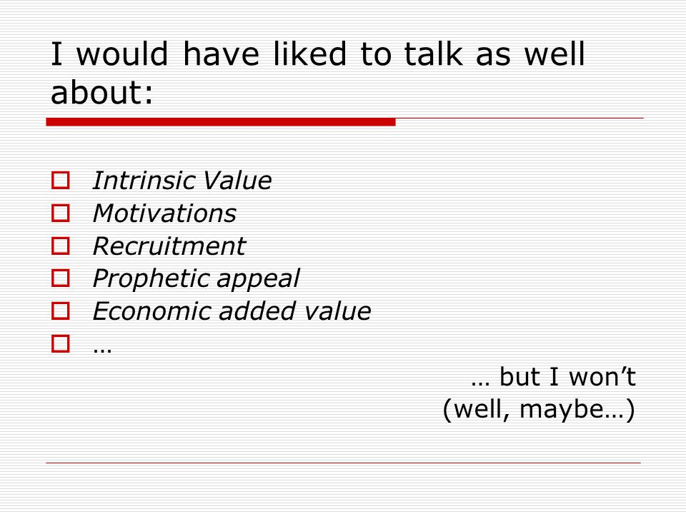 I would have liked to talk as well about:  Intrinsic Value  Motivations  Recruitment  Prophetic appeal  Economic added value  … … but I won't (well, maybe…)