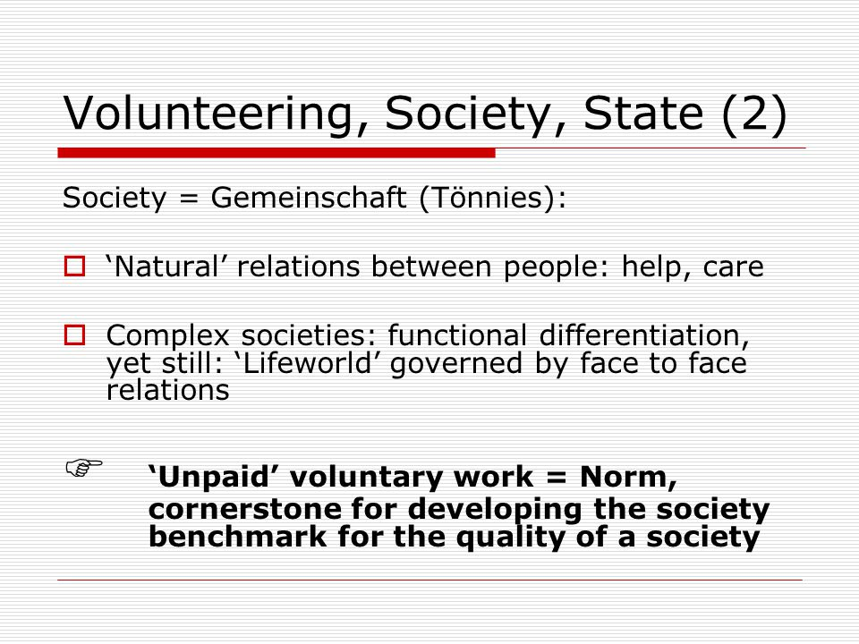 Volunteering, Society, State (2) Society = Gemeinschaft (Tönnies):  'Natural' relations between people: help, care  Complex societies: functional differentiation, yet still: 'Lifeworld' governed by face to face relations  'Unpaid' voluntary work = Norm, cornerstone for developing the society benchmark for the quality of a society