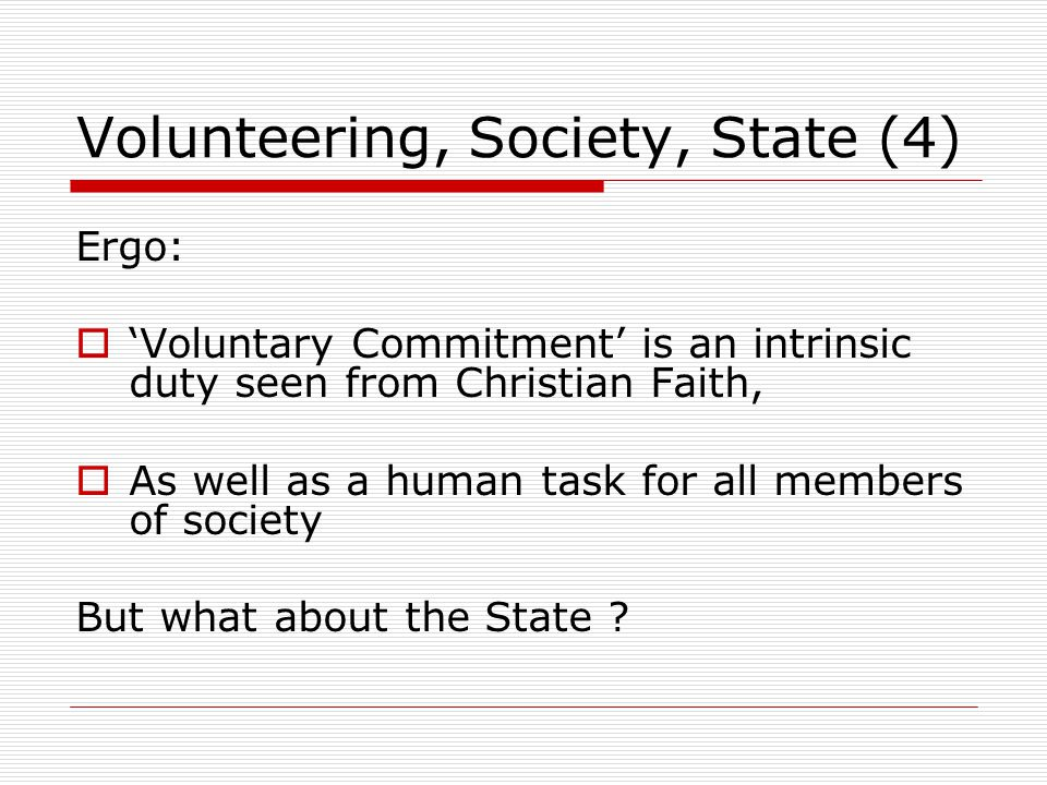 Volunteering, Society, State (5)  A complex Society needs the support of the State, providing frameworks and regulations  But a State doesn't need people to function (like man and the Sabbath)