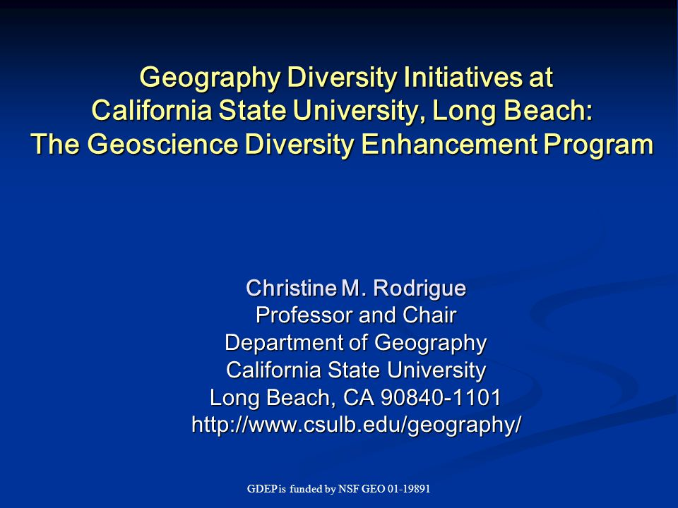 GDEP is funded by NSF GEO 01-19891 Conclusions Enrollments in geography CAN grow IF departments reach out to others with common interests, e.g., in the earth and environment, both on the same campus and at other institutions nearby IF departments creatively explore advising channels on their campuses and among source campuses IF departments implement structures and programs that reward working together, such as the GDEP research experience for undergraduates Our appeal cannot be confined to a declining demographic Success in recruiting increasingly demands catching the attention of underrepresented minority students, especially in California and other border states It also requires appealing to the job-centric working class and poor student, particularly in comprehensive urban universities … and universities with rural service areas Gender balance has improved but there are still expansion possibilities in recruiting women and girls