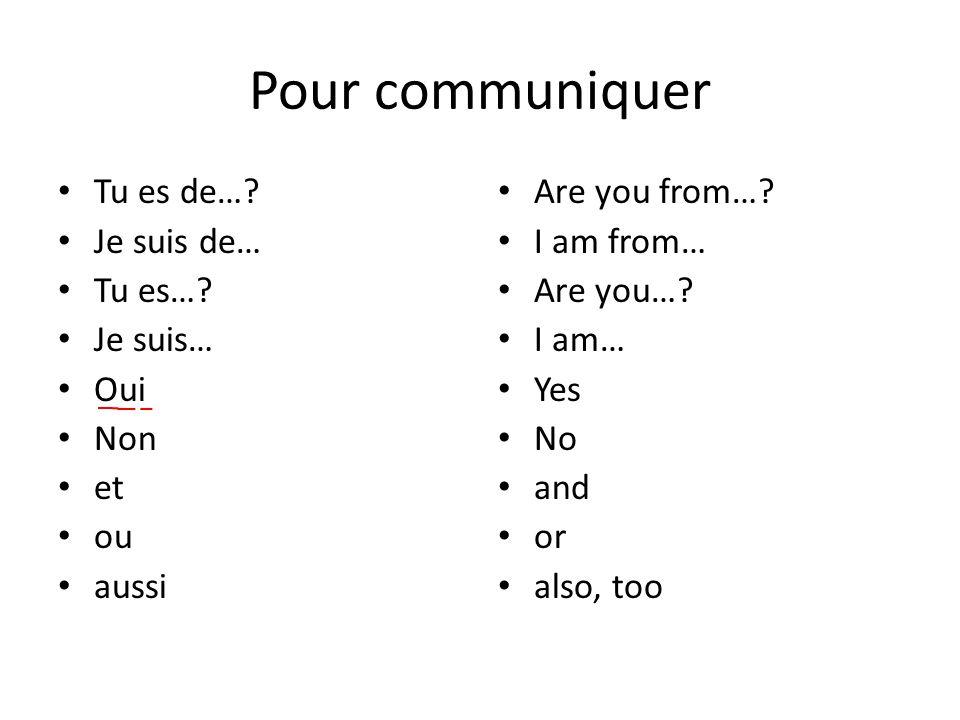 Pour communiquer Tu es de…. Je suis de… Tu es…. Je suis… Oui Non et ou aussi Are you from….