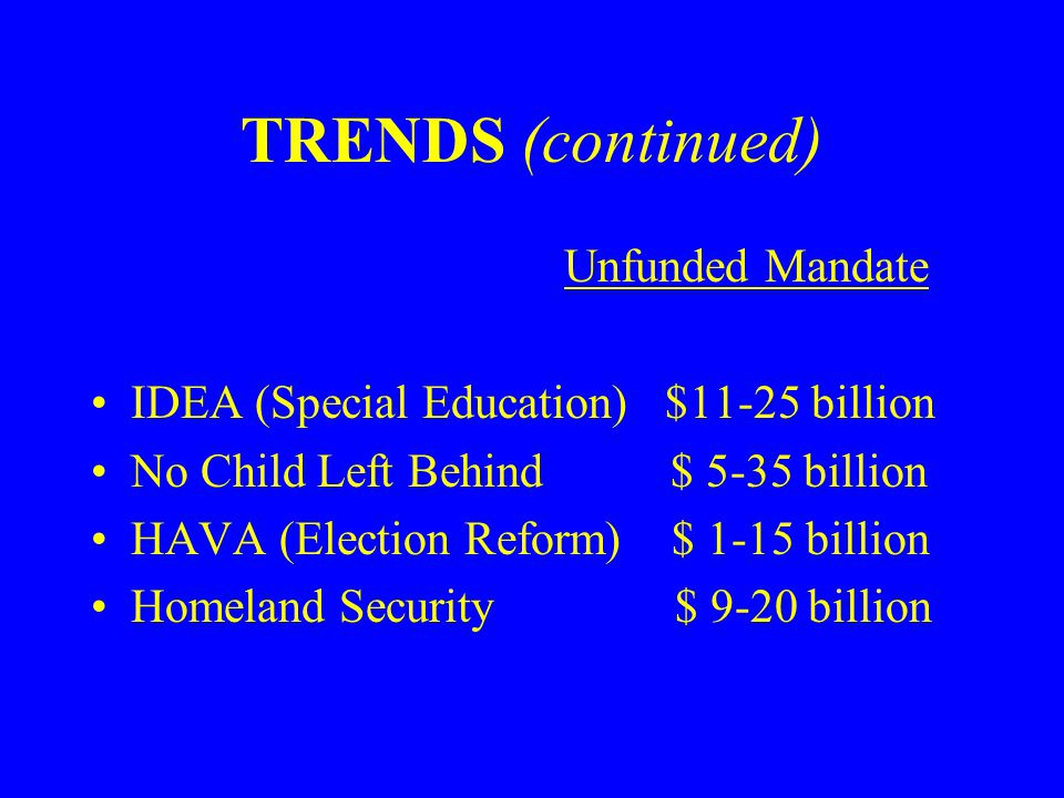 TRENDS (continued) Unfunded Mandate IDEA (Special Education) $11-25 billion No Child Left Behind $ 5-35 billion HAVA (Election Reform) $ 1-15 billion Homeland Security $ 9-20 billion