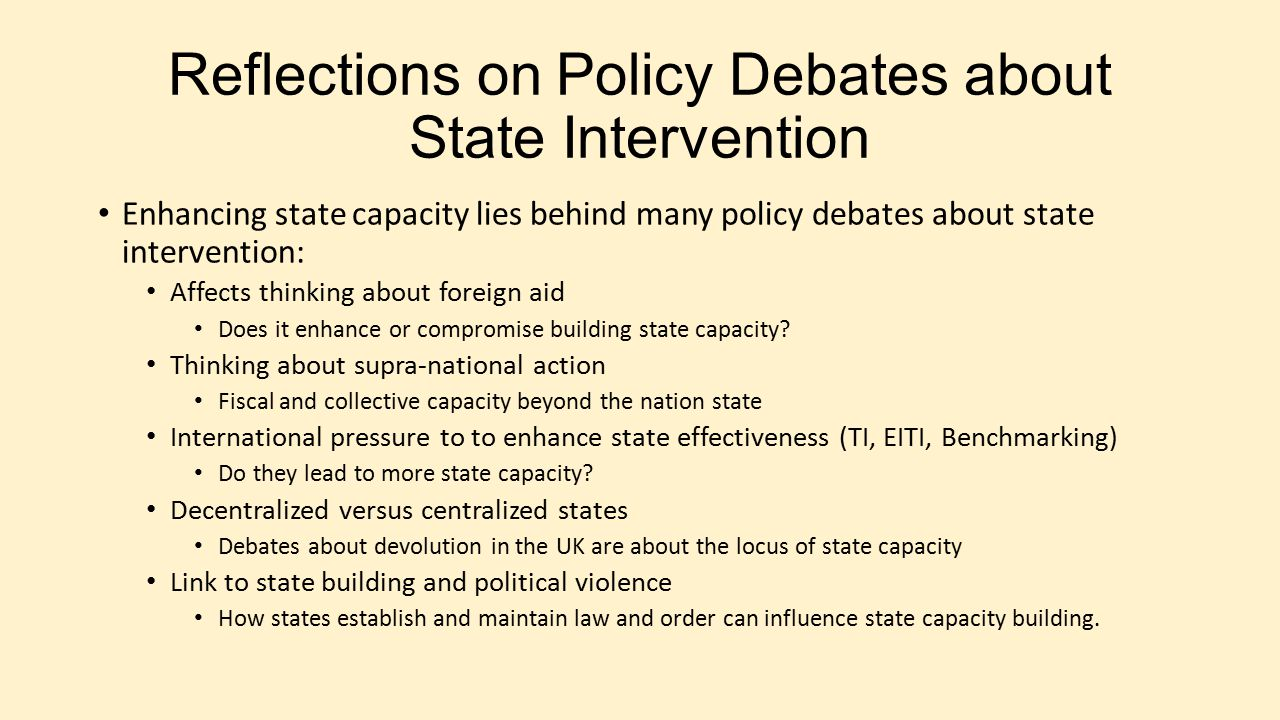 Reflections on Policy Debates about State Intervention Enhancing state capacity lies behind many policy debates about state intervention: Affects thinking about foreign aid Does it enhance or compromise building state capacity.