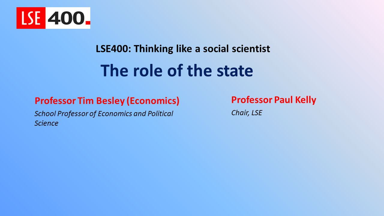 The role of the state LSE400: Thinking like a social scientist Professor Tim Besley (Economics) School Professor of Economics and Political Science Professor Paul Kelly Chair, LSE