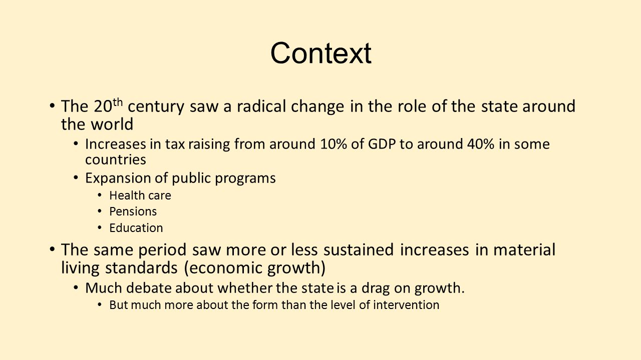 Context The 20 th century saw a radical change in the role of the state around the world Increases in tax raising from around 10% of GDP to around 40%