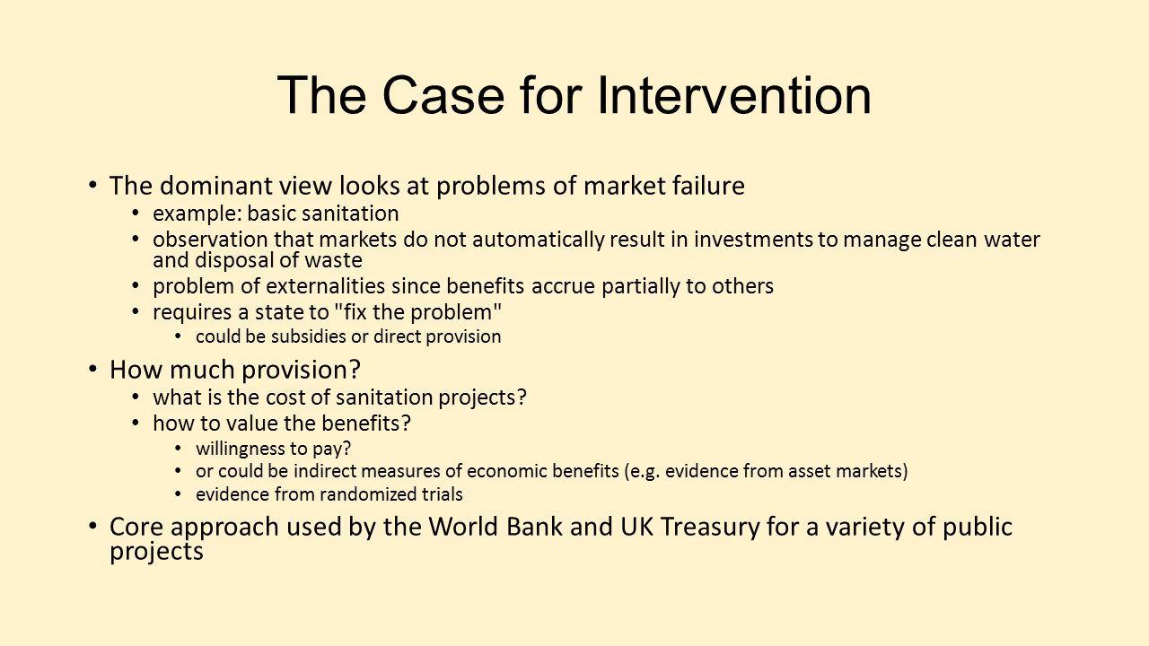 The Case for Intervention The dominant view looks at problems of market failure example: basic sanitation observation that markets do not automaticall