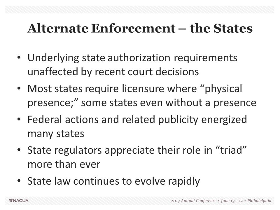 Alternate Enforcement – the States Underlying state authorization requirements unaffected by recent court decisions Most states require licensure where physical presence; some states even without a presence Federal actions and related publicity energized many states State regulators appreciate their role in triad more than ever State law continues to evolve rapidly