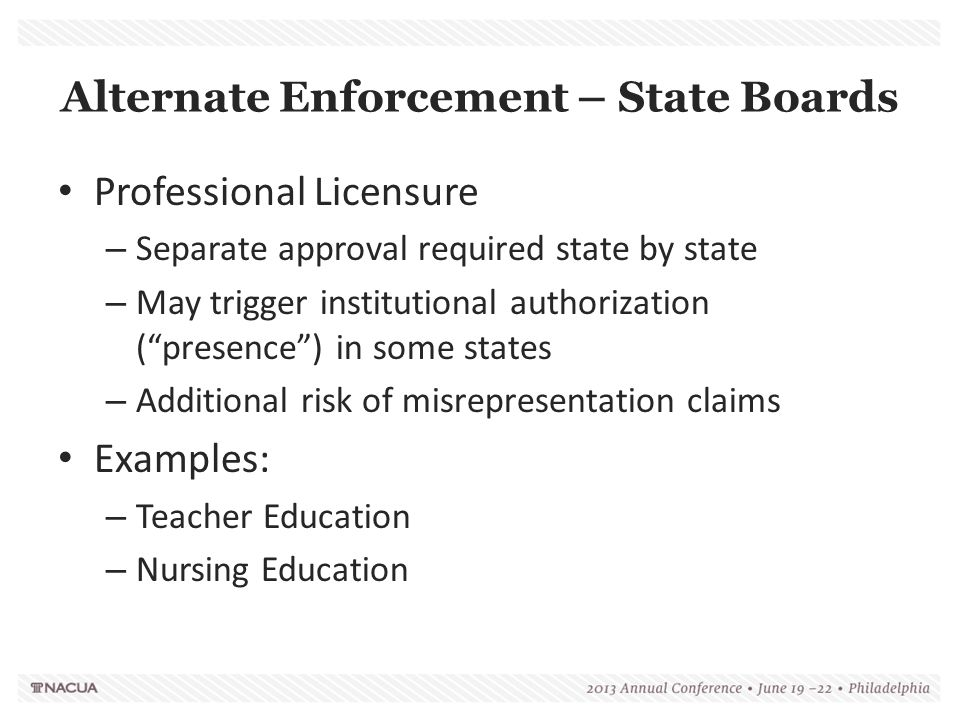 Alternate Enforcement – State Boards Professional Licensure – Separate approval required state by state – May trigger institutional authorization ( presence ) in some states – Additional risk of misrepresentation claims Examples: – Teacher Education – Nursing Education