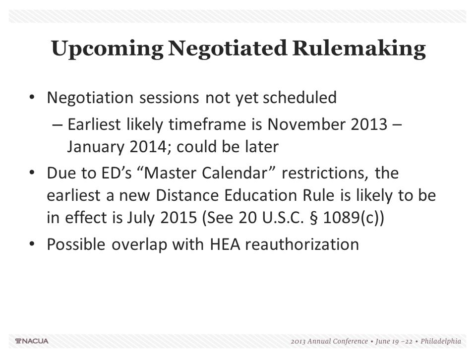 Upcoming Negotiated Rulemaking Negotiation sessions not yet scheduled – Earliest likely timeframe is November 2013 – January 2014; could be later Due to ED's Master Calendar restrictions, the earliest a new Distance Education Rule is likely to be in effect is July 2015 (See 20 U.S.C.