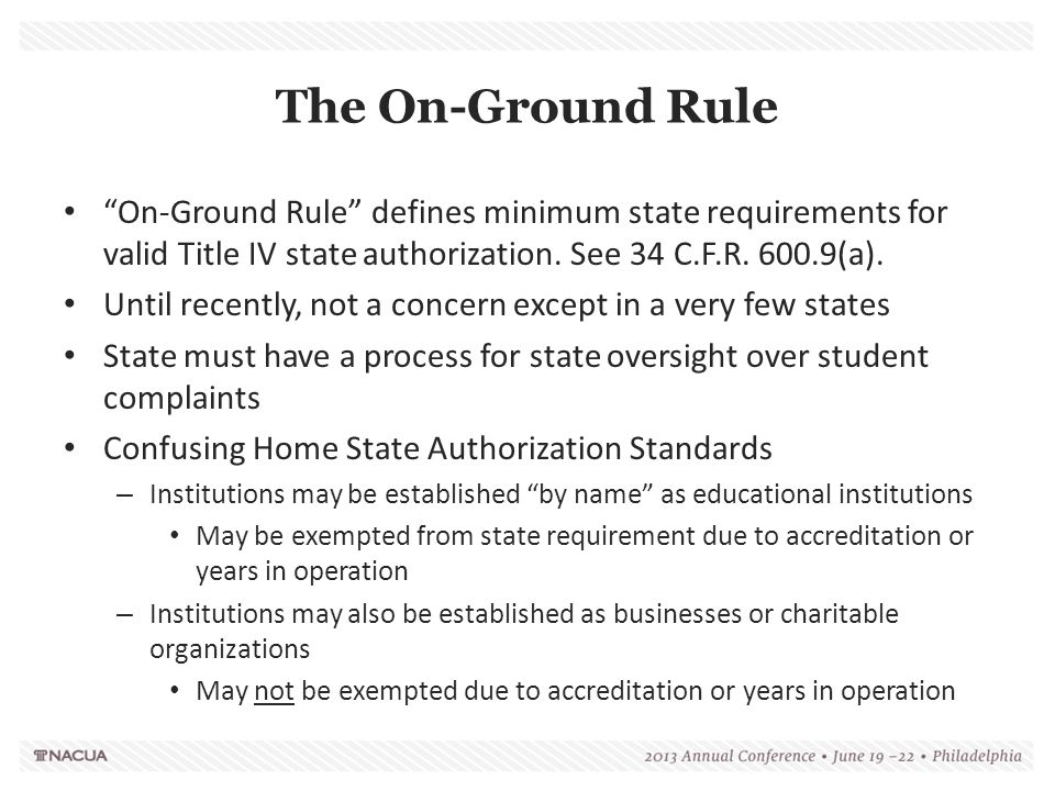 "The On-Ground Rule ""On-Ground Rule"" defines minimum state requirements for valid Title IV state authorization. See 34 C.F.R. 600.9(a). Until recently,"