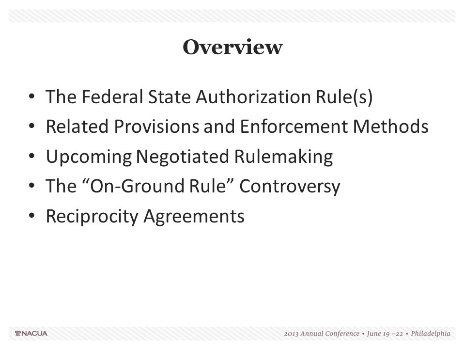 Overview The Federal State Authorization Rule(s) Related Provisions and Enforcement Methods Upcoming Negotiated Rulemaking The On-Ground Rule Controversy Reciprocity Agreements