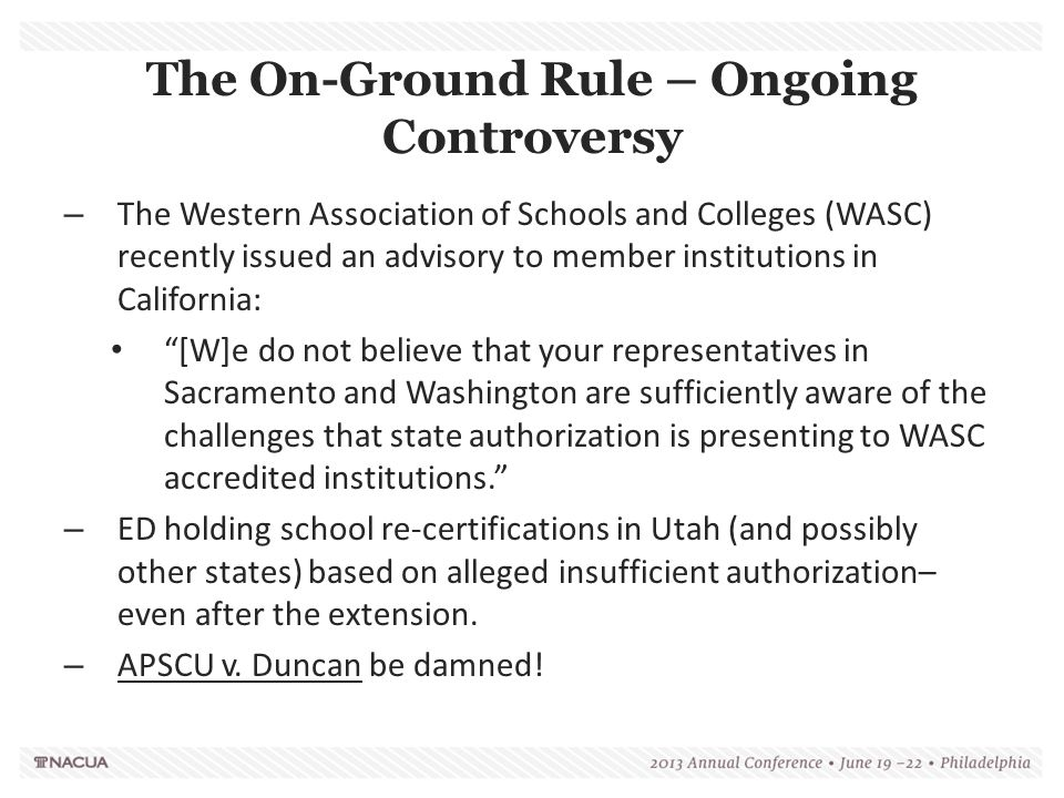 The On-Ground Rule – Ongoing Controversy – The Western Association of Schools and Colleges (WASC) recently issued an advisory to member institutions in California: [W]e do not believe that your representatives in Sacramento and Washington are sufficiently aware of the challenges that state authorization is presenting to WASC accredited institutions. – ED holding school re-certifications in Utah (and possibly other states) based on alleged insufficient authorization– even after the extension.
