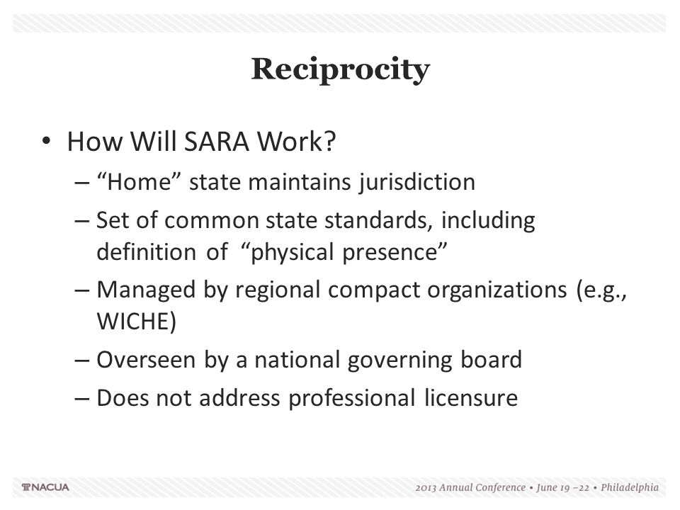 "Reciprocity How Will SARA Work? – ""Home"" state maintains jurisdiction – Set of common state standards, including definition of ""physical presence"" – M"