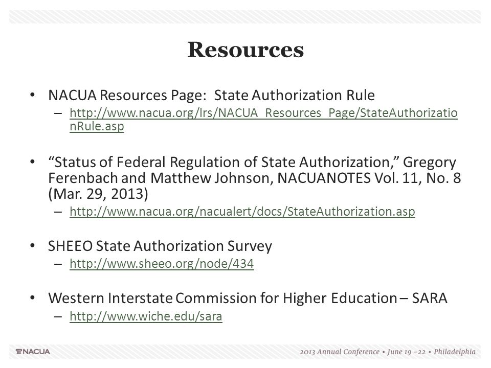 Resources NACUA Resources Page: State Authorization Rule – http://www.nacua.org/lrs/NACUA_Resources_Page/StateAuthorizatio nRule.asp http://www.nacua.org/lrs/NACUA_Resources_Page/StateAuthorizatio nRule.asp Status of Federal Regulation of State Authorization, Gregory Ferenbach and Matthew Johnson, NACUANOTES Vol.