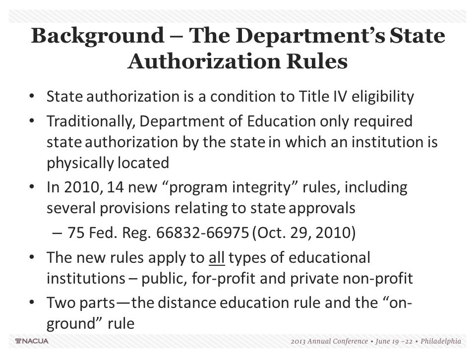 Background – The Department's State Authorization Rules State authorization is a condition to Title IV eligibility Traditionally, Department of Education only required state authorization by the state in which an institution is physically located In 2010, 14 new program integrity rules, including several provisions relating to state approvals – 75 Fed.